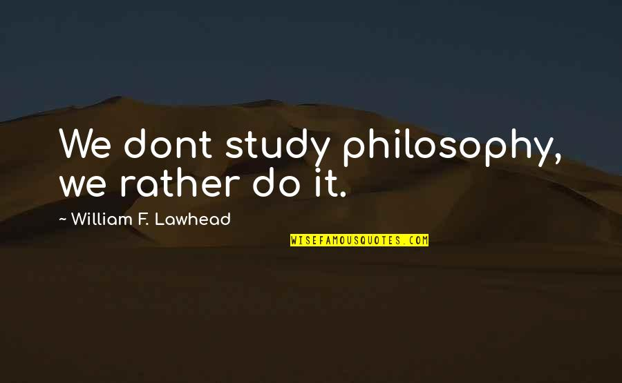 F'gotten Quotes By William F. Lawhead: We dont study philosophy, we rather do it.