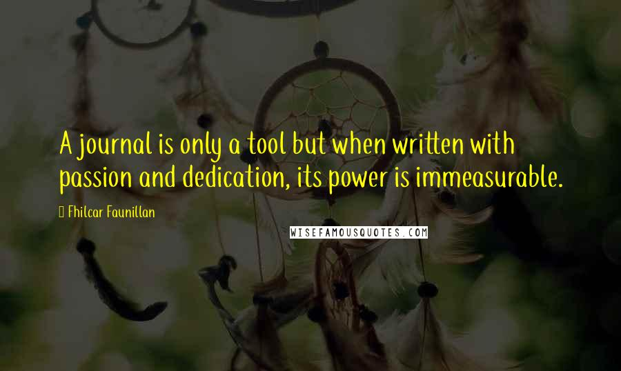 Fhilcar Faunillan quotes: A journal is only a tool but when written with passion and dedication, its power is immeasurable.