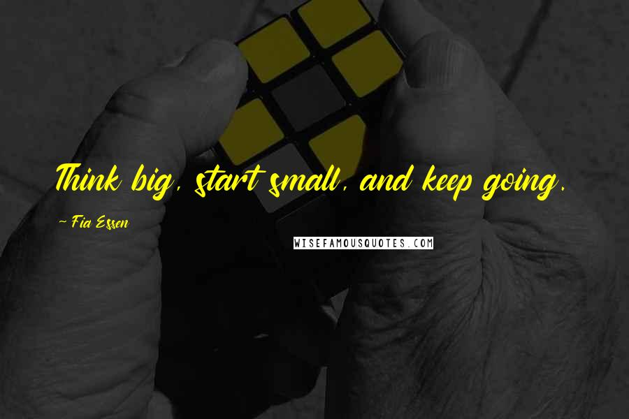 Fia Essen quotes: Think big, start small, and keep going.