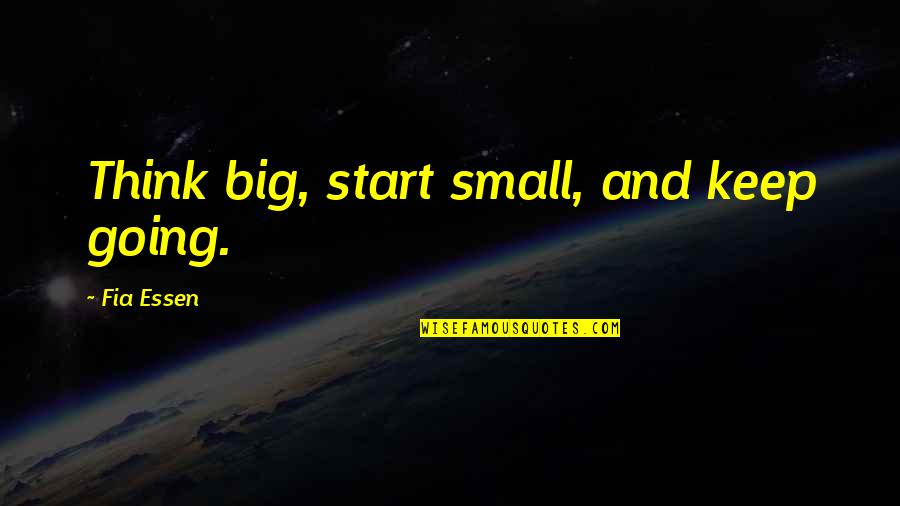 Fia Quotes By Fia Essen: Think big, start small, and keep going.