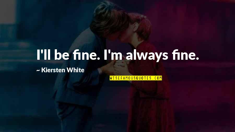 Fia Quotes By Kiersten White: I'll be fine. I'm always fine.