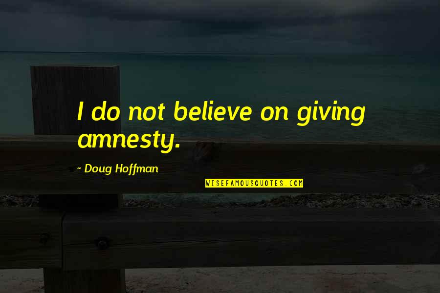 Fibrilaao Quotes By Doug Hoffman: I do not believe on giving amnesty.