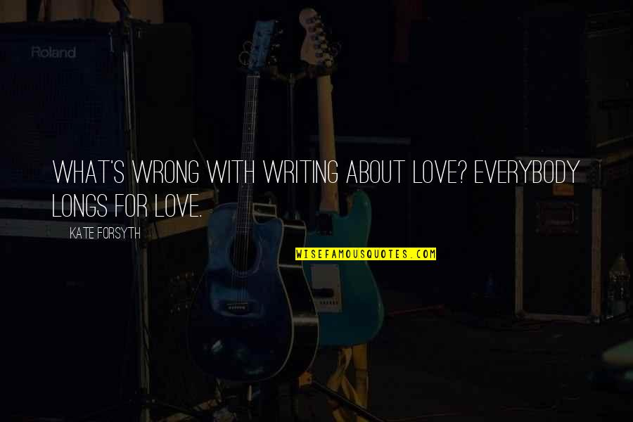 Fibrils Quotes By Kate Forsyth: What's wrong with writing about love? Everybody longs