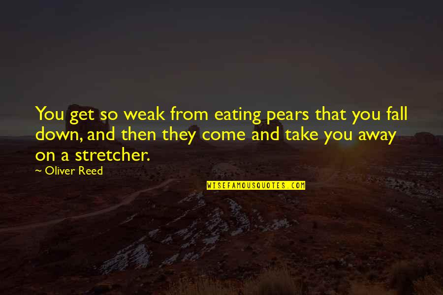Fibrils Quotes By Oliver Reed: You get so weak from eating pears that