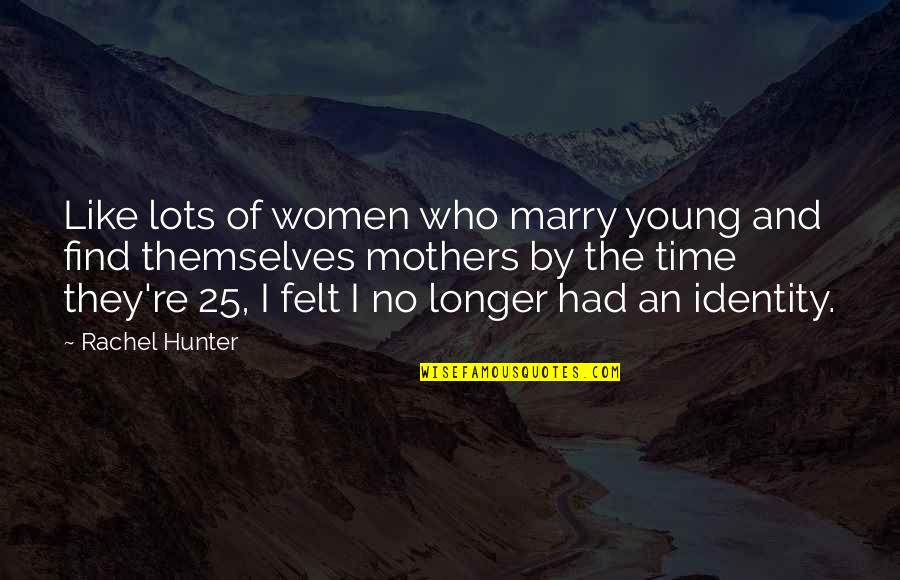 Fibrils Quotes By Rachel Hunter: Like lots of women who marry young and