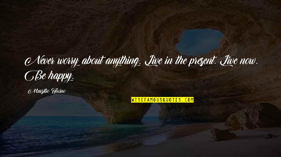 Ficino Quotes By Marsilio Ficino: Never worry about anything. Live in the present.