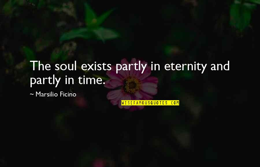 Ficino Quotes By Marsilio Ficino: The soul exists partly in eternity and partly