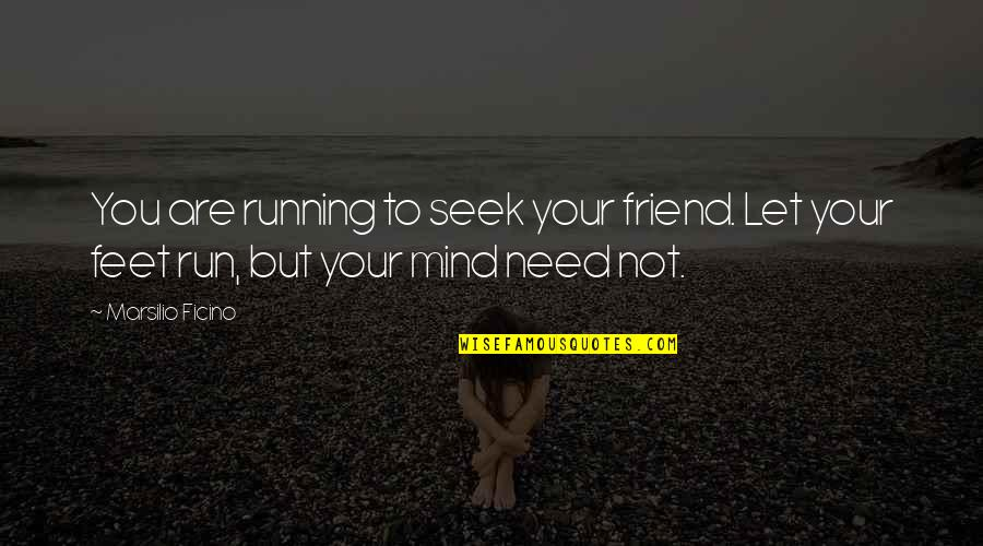 Ficino Quotes By Marsilio Ficino: You are running to seek your friend. Let