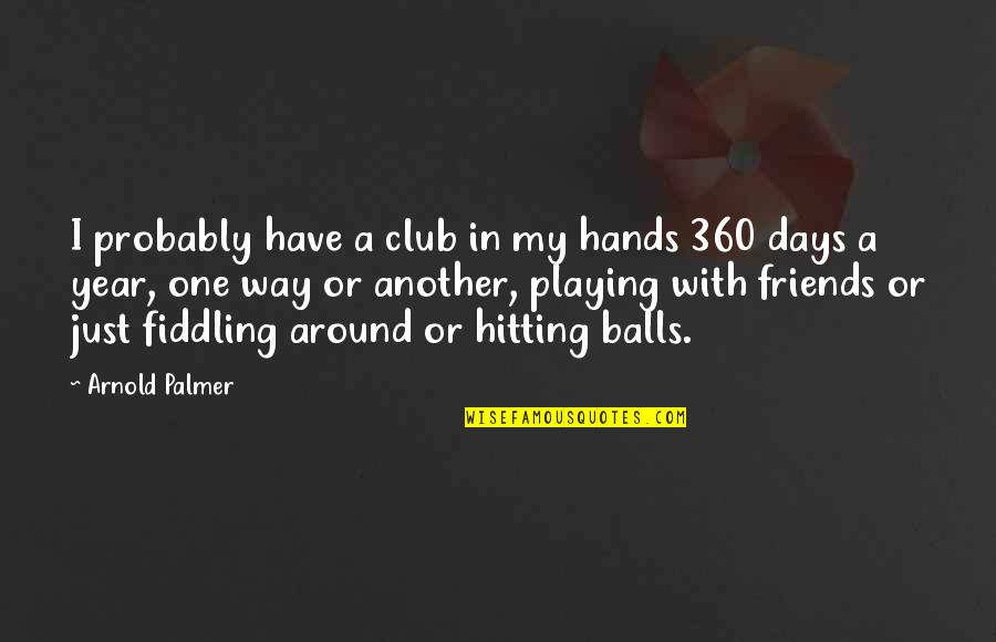 Fiddling Quotes By Arnold Palmer: I probably have a club in my hands