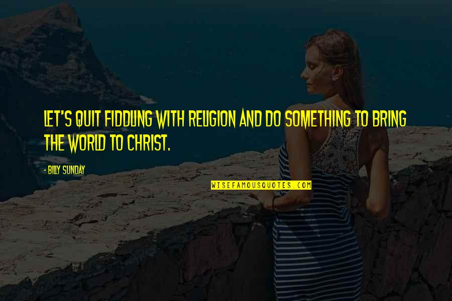 Fiddling Quotes By Billy Sunday: Let's quit fiddling with religion and do something