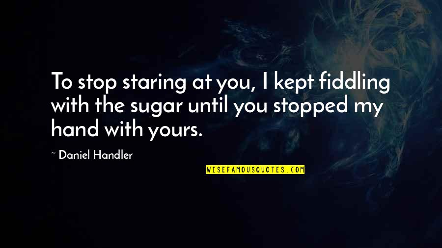 Fiddling Quotes By Daniel Handler: To stop staring at you, I kept fiddling