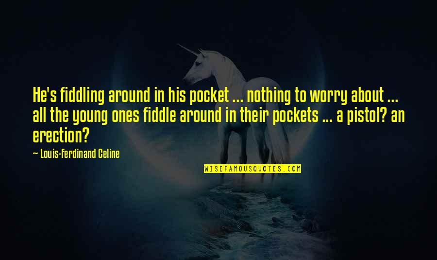 Fiddling Quotes By Louis-Ferdinand Celine: He's fiddling around in his pocket ... nothing