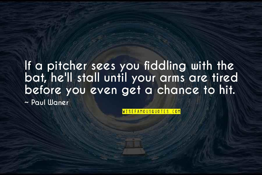 Fiddling Quotes By Paul Waner: If a pitcher sees you fiddling with the