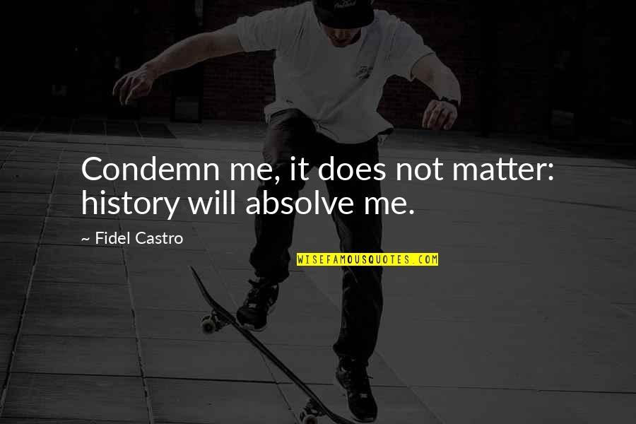 Fidel Castro Cuba Quotes By Fidel Castro: Condemn me, it does not matter: history will