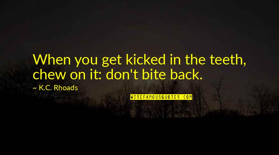 Fierce Creatures Quotes By K.C. Rhoads: When you get kicked in the teeth, chew