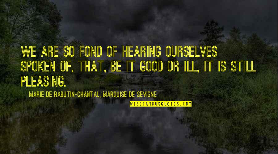 Fierce Creatures Quotes By Marie De Rabutin-Chantal, Marquise De Sevigne: We are so fond of hearing ourselves spoken