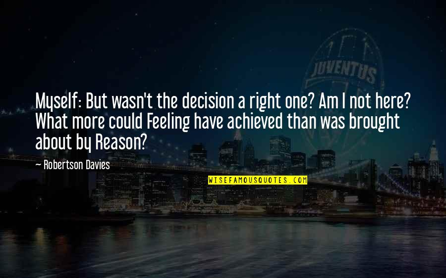 Fierce Creatures Quotes By Robertson Davies: Myself: But wasn't the decision a right one?