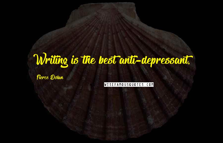 Fierce Dolan quotes: Writing is the best anti-depressant.