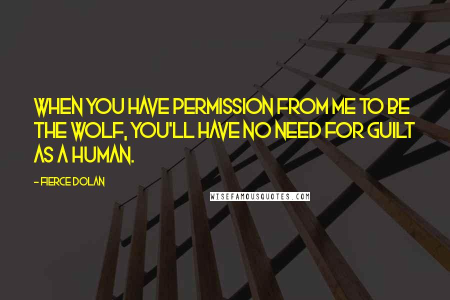 Fierce Dolan quotes: When you have permission from me to be the wolf, you'll have no need for guilt as a human.