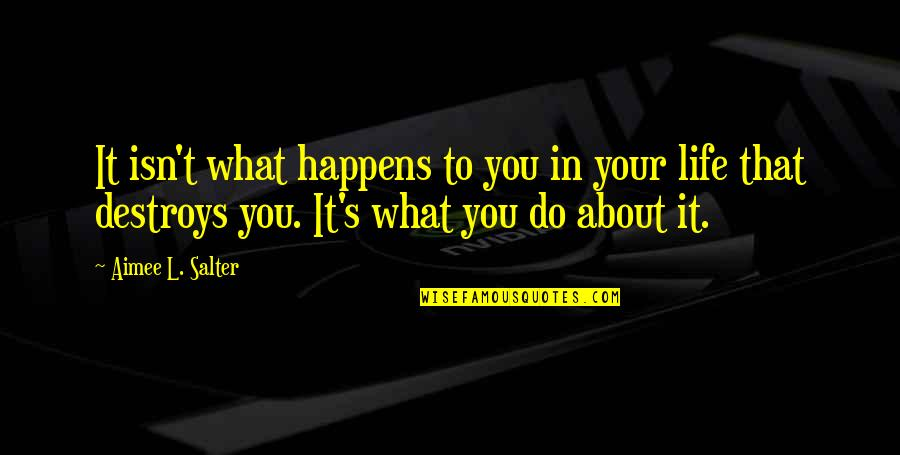 Fiero Quotes By Aimee L. Salter: It isn't what happens to you in your