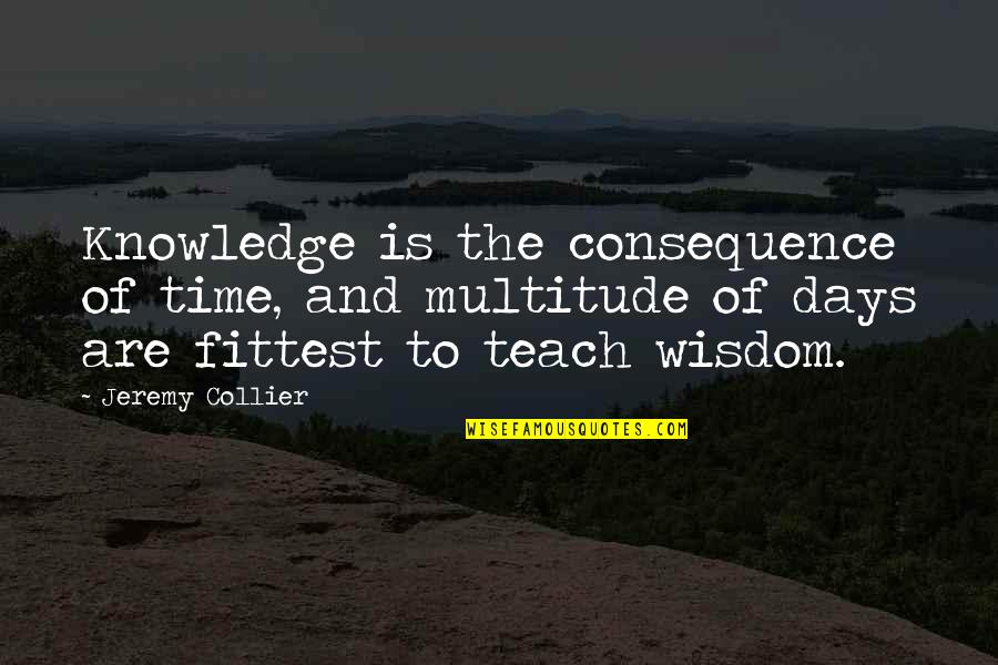 Fiero Quotes By Jeremy Collier: Knowledge is the consequence of time, and multitude