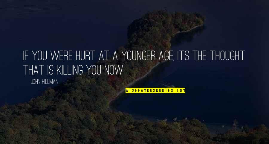 Fiery Eyes Quotes By John Hillman: If you were hurt at a younger age,