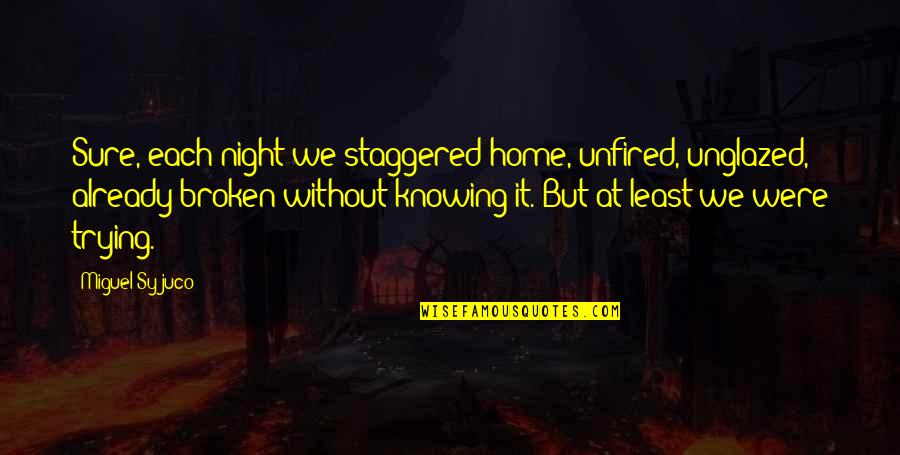 Fiery Eyes Quotes By Miguel Syjuco: Sure, each night we staggered home, unfired, unglazed,