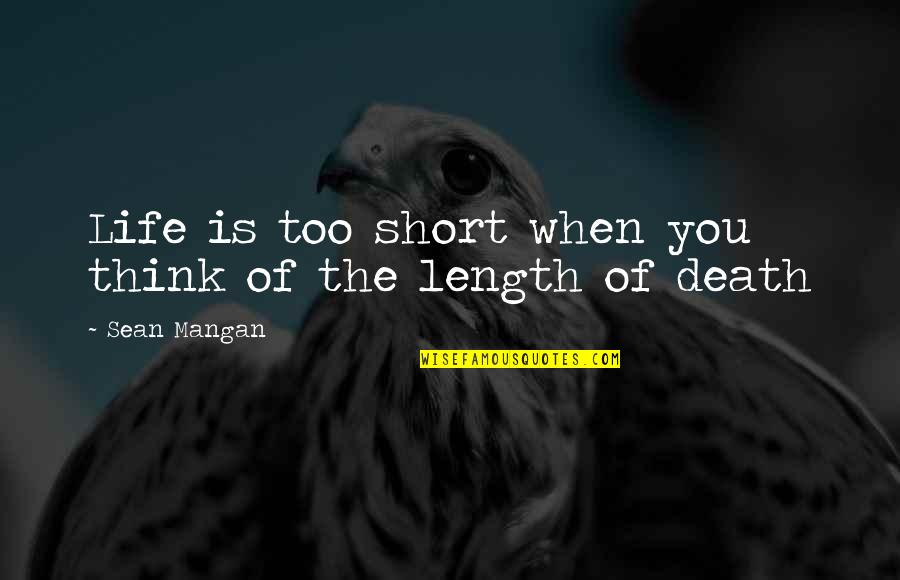 Fiery Eyes Quotes By Sean Mangan: Life is too short when you think of