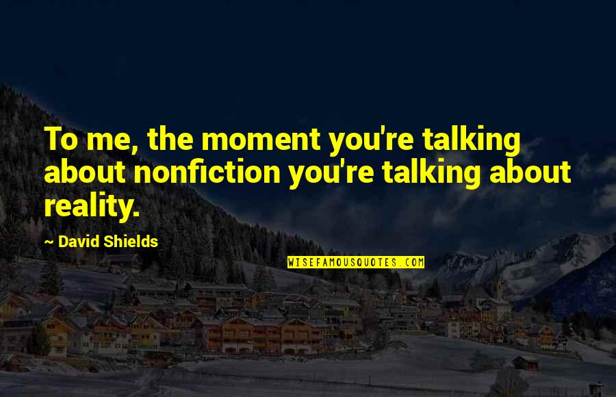 Fifth Harmony Miss Movin On Quotes By David Shields: To me, the moment you're talking about nonfiction