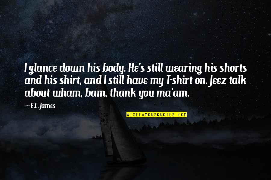 Fifty Shades Freed Funny Quotes By E.L. James: I glance down his body. He's still wearing
