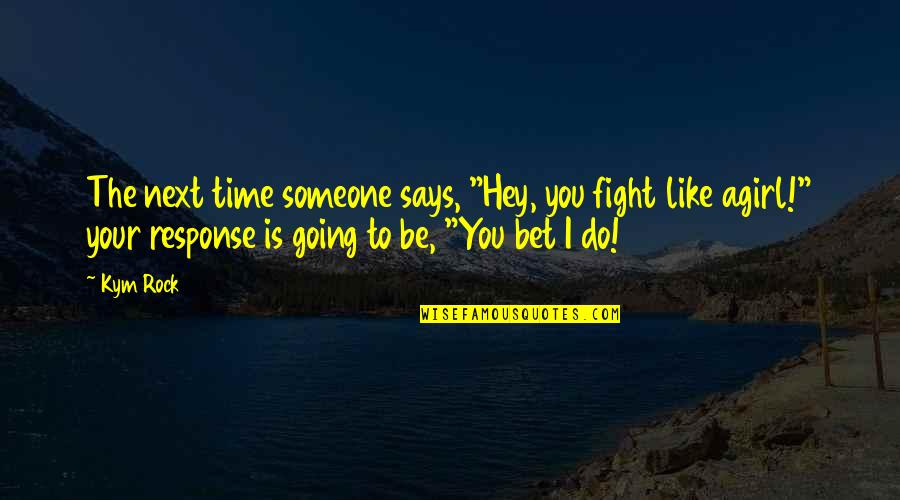 "Fight For The Girl Quotes By Kym Rock: The next time someone says, ""Hey, you fight"