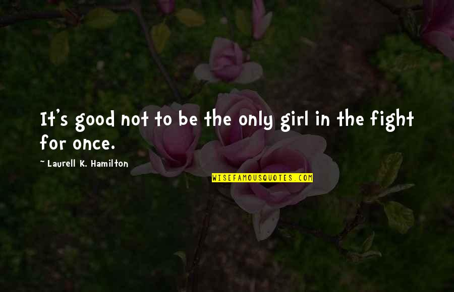 Fight For The Girl Quotes By Laurell K. Hamilton: It's good not to be the only girl