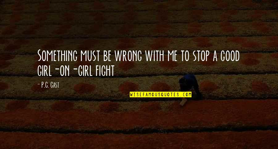 Fight For The Girl Quotes By P.C. Cast: Something must be wrong with me to stop