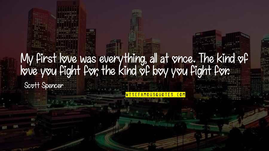 Fight For The Girl Quotes By Scott Spencer: My first love was everything, all at once.