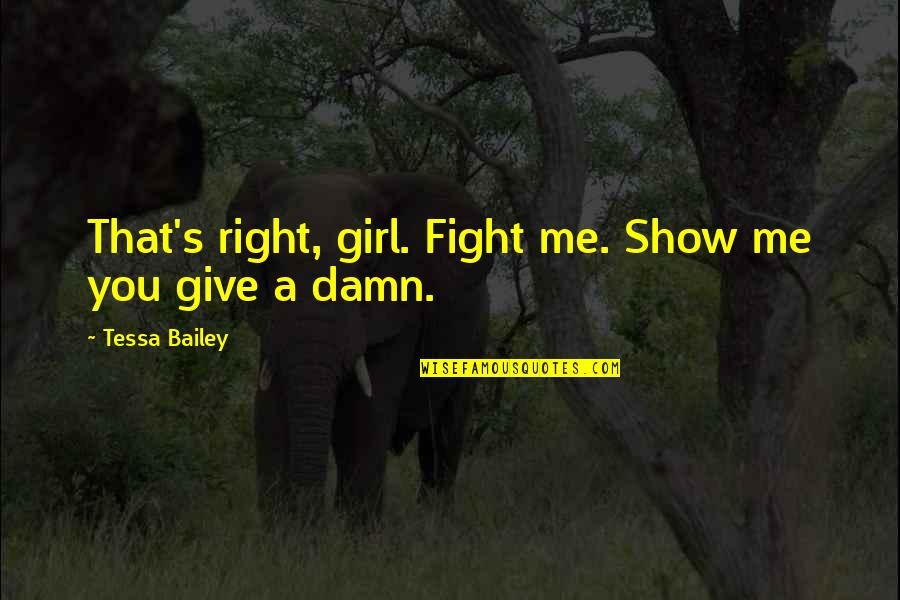 Fight For The Girl Quotes By Tessa Bailey: That's right, girl. Fight me. Show me you