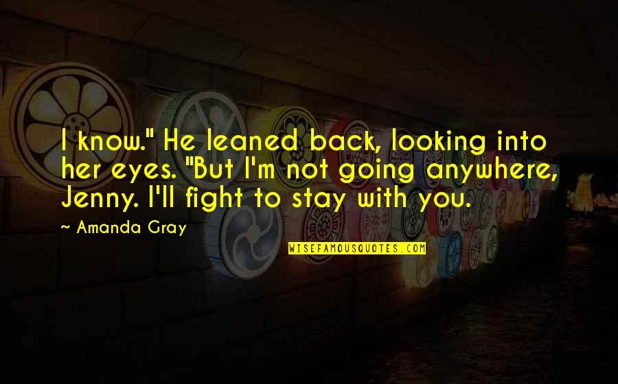 """Fight With Love Quotes By Amanda Gray: I know."""" He leaned back, looking into her"""
