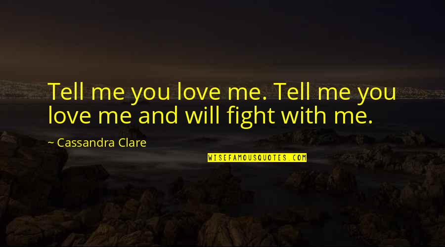 Fight With Love Quotes By Cassandra Clare: Tell me you love me. Tell me you