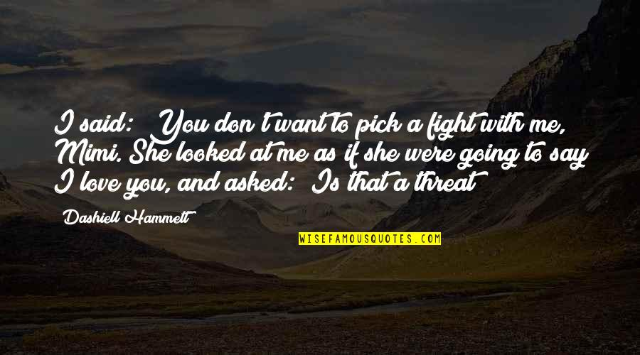 """Fight With Love Quotes By Dashiell Hammett: I said: """"You don't want to pick a"""