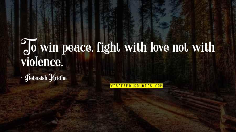 Fight With Love Quotes By Debasish Mridha: To win peace, fight with love not with