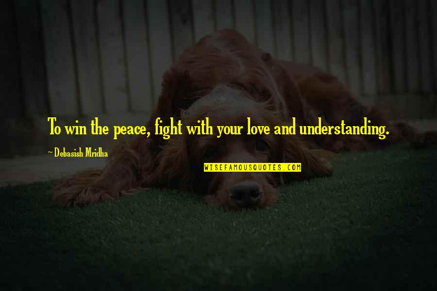 Fight With Love Quotes By Debasish Mridha: To win the peace, fight with your love