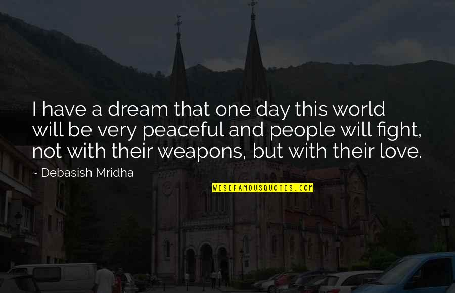 Fight With Love Quotes By Debasish Mridha: I have a dream that one day this