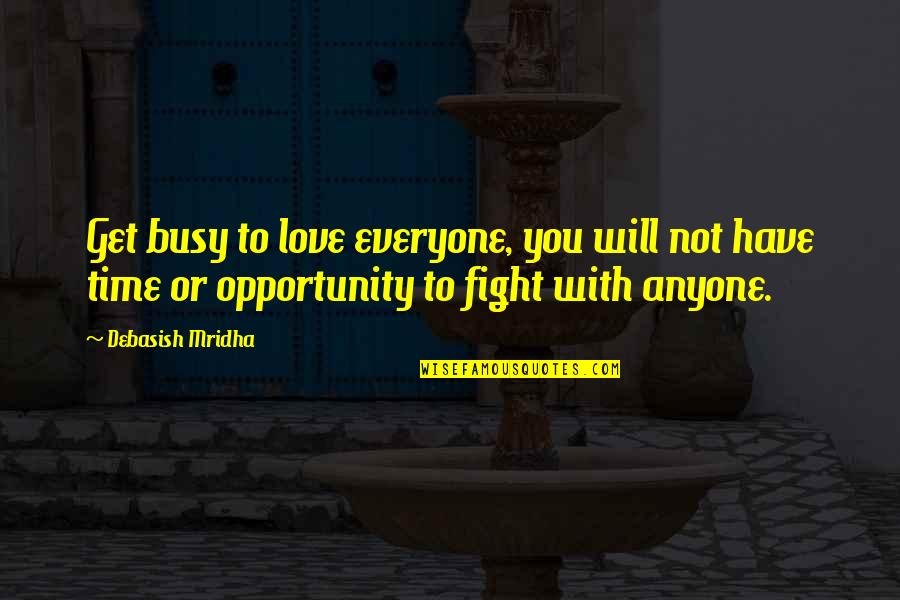 Fight With Love Quotes By Debasish Mridha: Get busy to love everyone, you will not