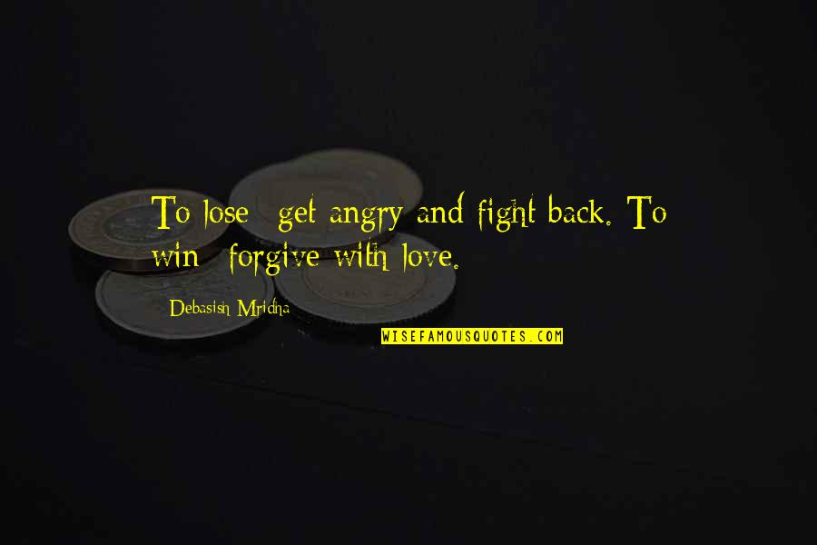 Fight With Love Quotes By Debasish Mridha: To lose--get angry and fight back. To win--forgive