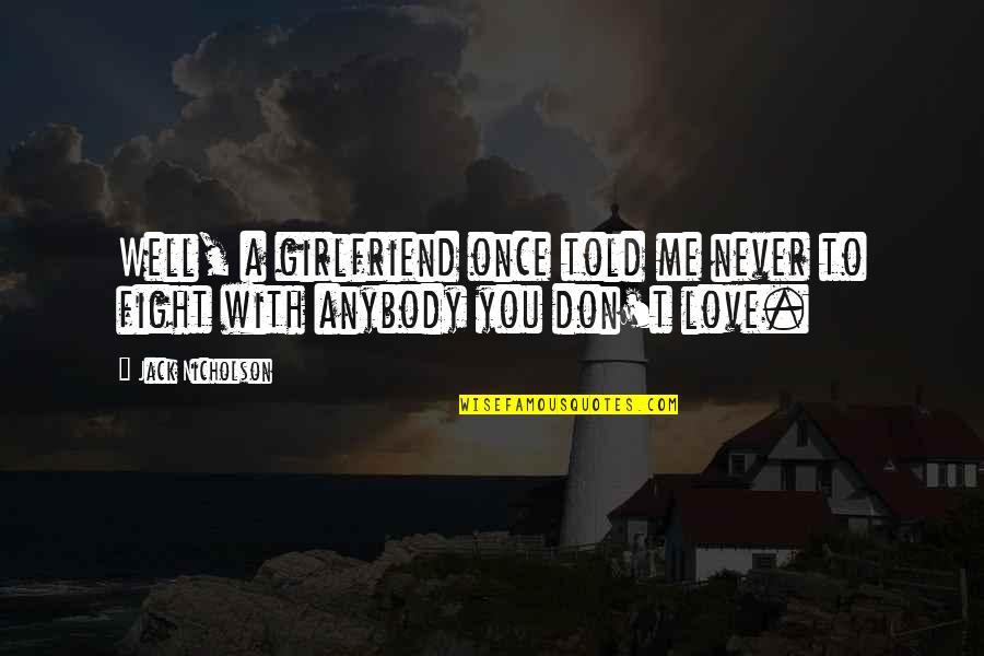 Fight With Love Quotes By Jack Nicholson: Well, a girlfriend once told me never to