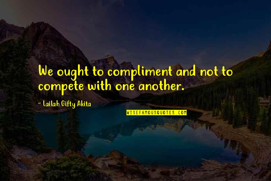 Fight With Love Quotes By Lailah Gifty Akita: We ought to compliment and not to compete
