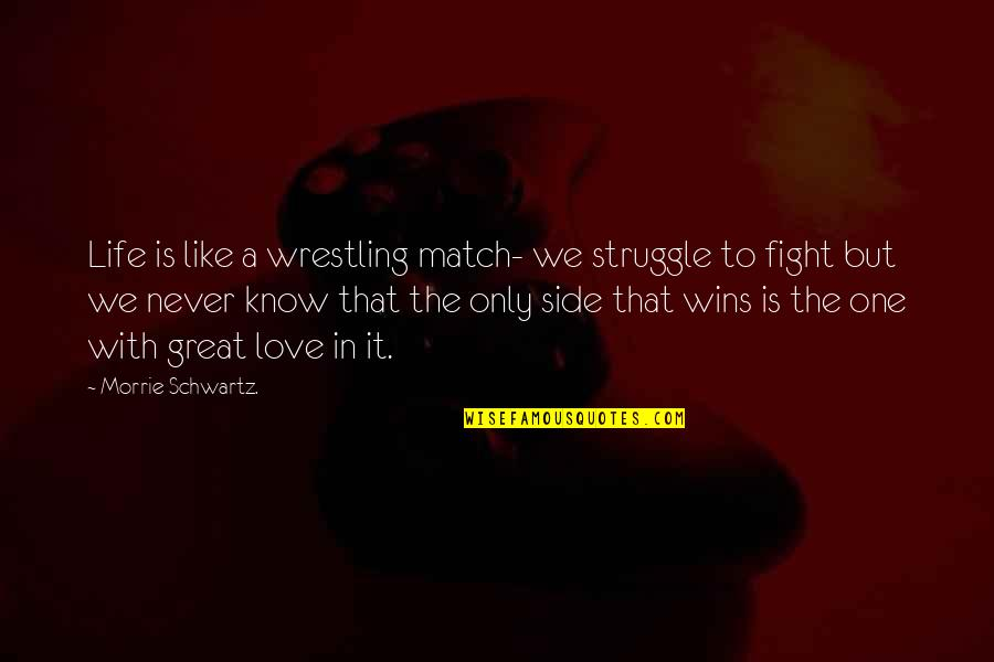 Fight With Love Quotes By Morrie Schwartz.: Life is like a wrestling match- we struggle