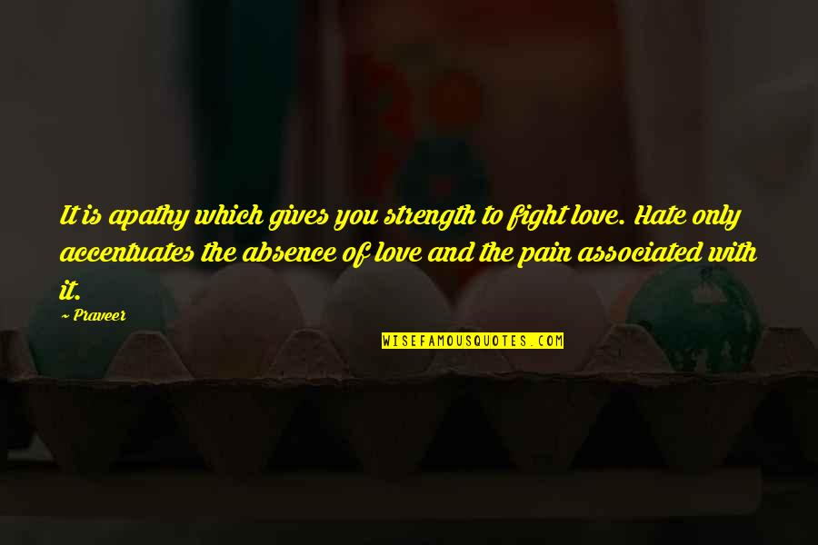 Fight With Love Quotes By Praveer: It is apathy which gives you strength to