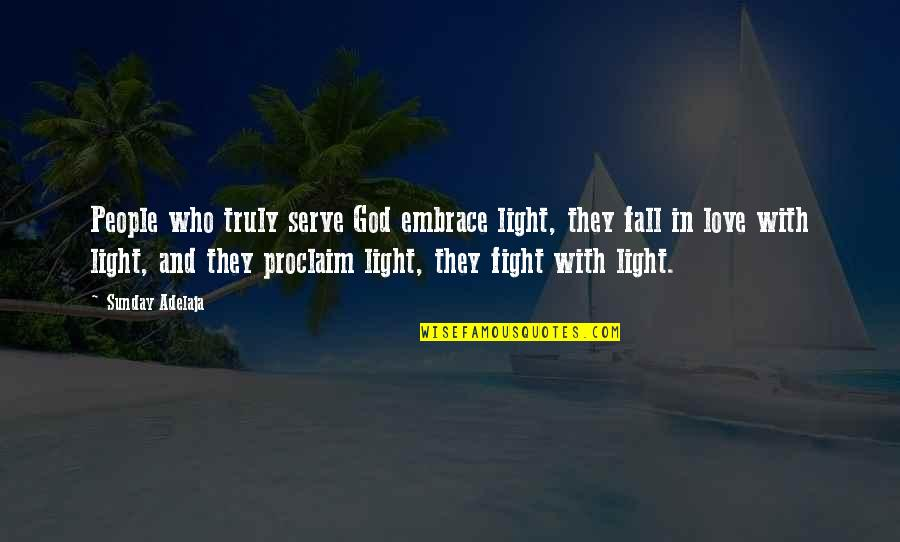 Fight With Love Quotes By Sunday Adelaja: People who truly serve God embrace light, they