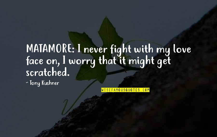 Fight With Love Quotes By Tony Kushner: MATAMORE: I never fight with my love face