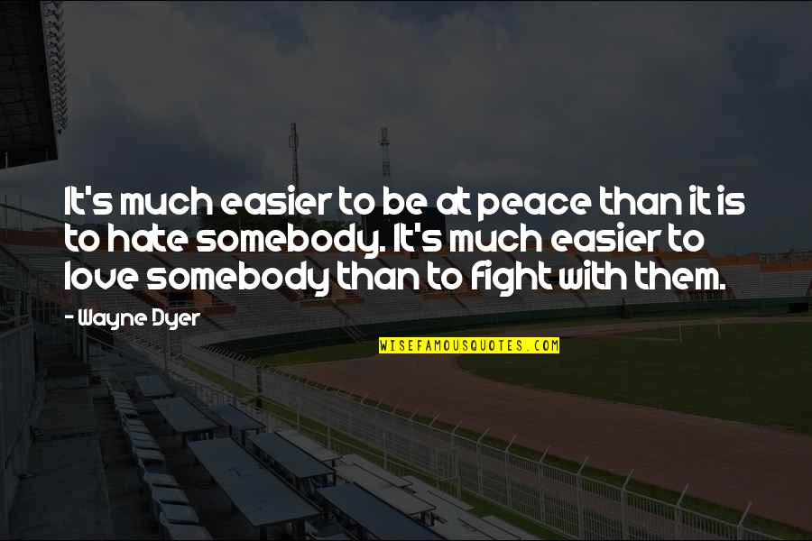 Fight With Love Quotes By Wayne Dyer: It's much easier to be at peace than